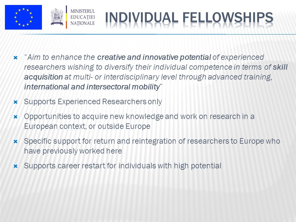  Aim to enhance the creative and innovative potential of experienced researchers wishing to diversify their individual competence in terms of skill acquisition at multi- or interdisciplinary level through advanced training, international and intersectoral mobility  Supports Experienced Researchers only  Opportunities to acquire new knowledge and work on research in a European context, or outside Europe  Specific support for return and reintegration of researchers to Europe who have previously worked here  Supports career restart for individuals with high potential