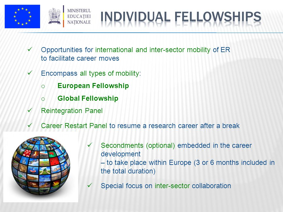 Opportunities for international and inter-sector mobility of ER to facilitate career moves Encompass all types of mobility: o European Fellowship o Global Fellowship Reintegration Panel Career Restart Panel to resume a research career after a break Secondments (optional) embedded in the career development – to take place within Europe (3 or 6 months included in the total duration) Special focus on inter-sector collaboration