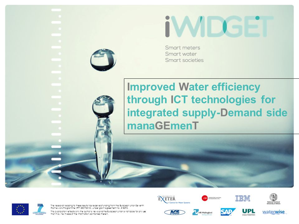 Improved Water efficiency through ICT technologies for integrated supply-Demand side manaGEmenT The research leading to these results has received funding from the European Union Seventh Framework Programme (FP7/2007-2013), under grant agreement no.
