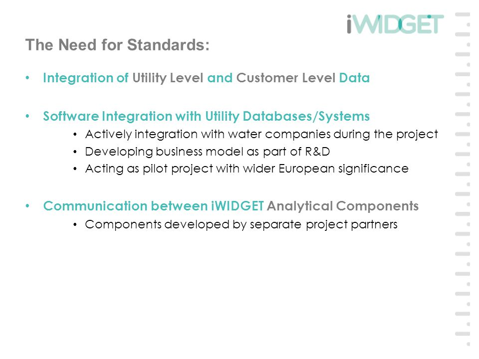 The Need for Standards: Integration of Utility Level and Customer Level Data Software Integration with Utility Databases/Systems Actively integration with water companies during the project Developing business model as part of R&D Acting as pilot project with wider European significance Communication between iWIDGET Analytical Components Components developed by separate project partners