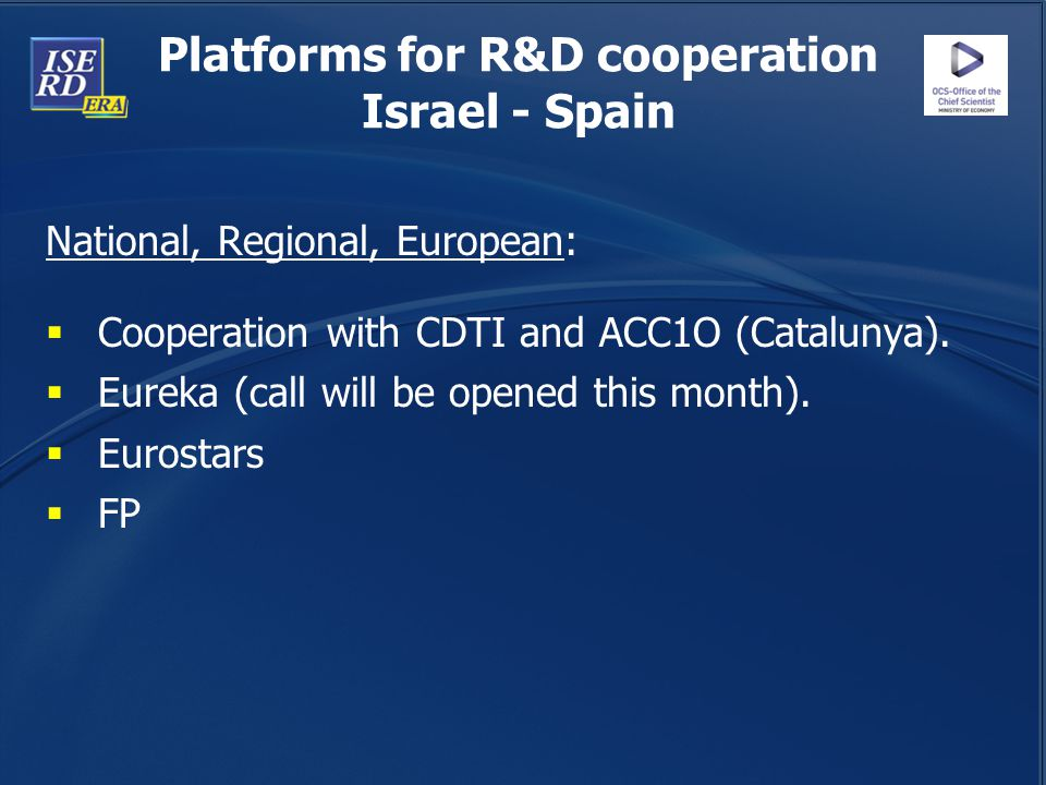 Platforms for R&D cooperation Israel - Spain National, Regional, European:  Cooperation with CDTI and ACC1O (Catalunya).  Eureka (call will be opene