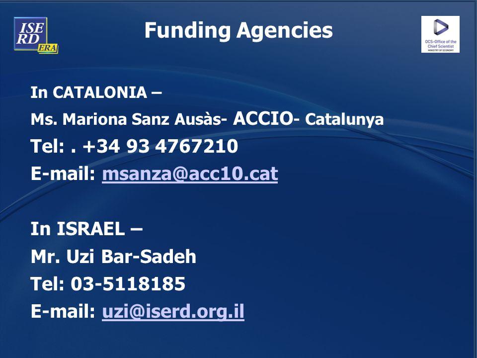 Funding Agencies In CATALONIA – Ms. Mariona Sanz Ausàs- ACCIO - Catalunya Tel:. +34 93 4767210 E-mail: msanza@acc10.catmsanza@acc10.cat In ISRAEL – Mr