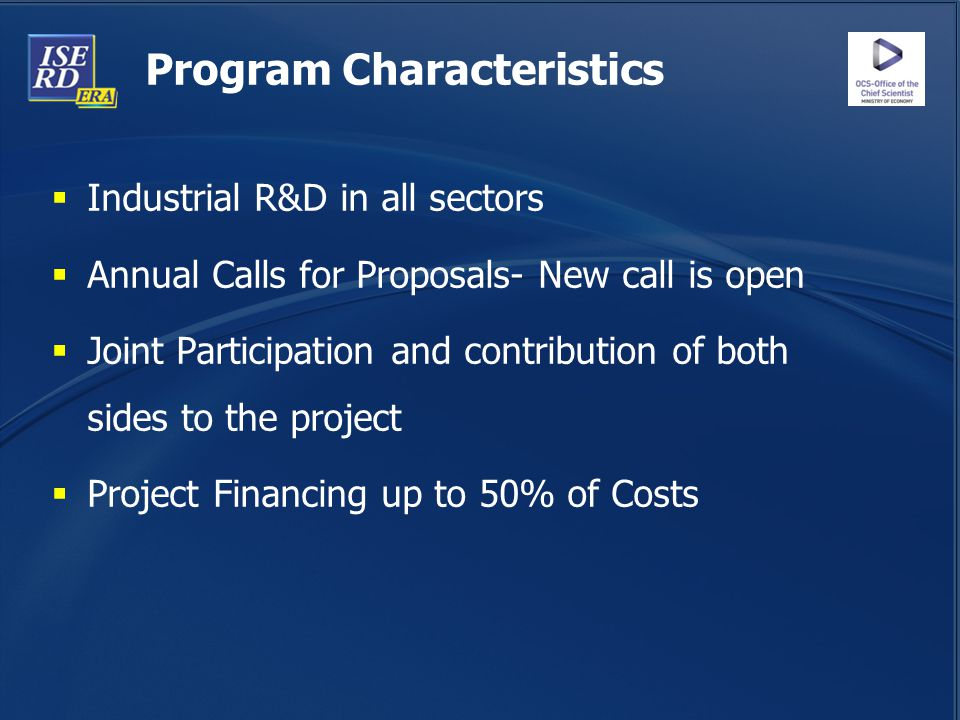 Program Characteristics  Industrial R&D in all sectors  Annual Calls for Proposals- New call is open  Joint Participation and contribution of both