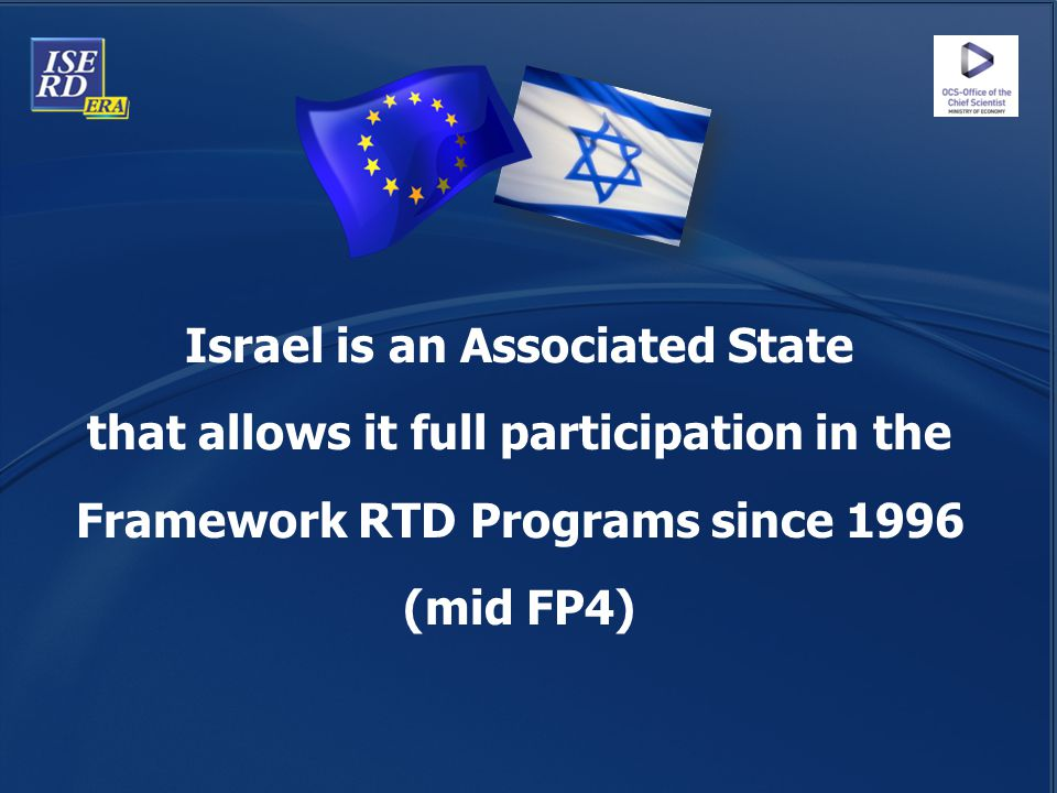 Israel is an Associated State that allows it full participation in the Framework RTD Programs since 1996 (mid FP4)