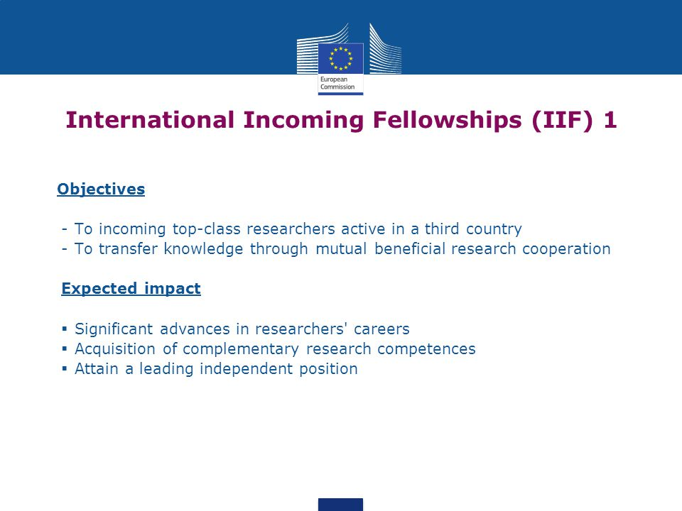International Incoming Fellowships (IIF) 1 Objectives -To incoming top-class researchers active in a third country -To transfer knowledge through mutual beneficial research cooperation Expected impact  Significant advances in researchers careers  Acquisition of complementary research competences  Attain a leading independent position