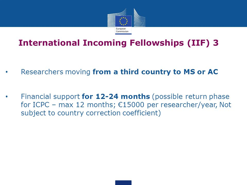 International Incoming Fellowships (IIF) 3 Researchers moving from a third country to MS or AC Financial support for 12-24 months (possible return phase for ICPC – max 12 months; €15000 per researcher/year, Not subject to country correction coefficient)