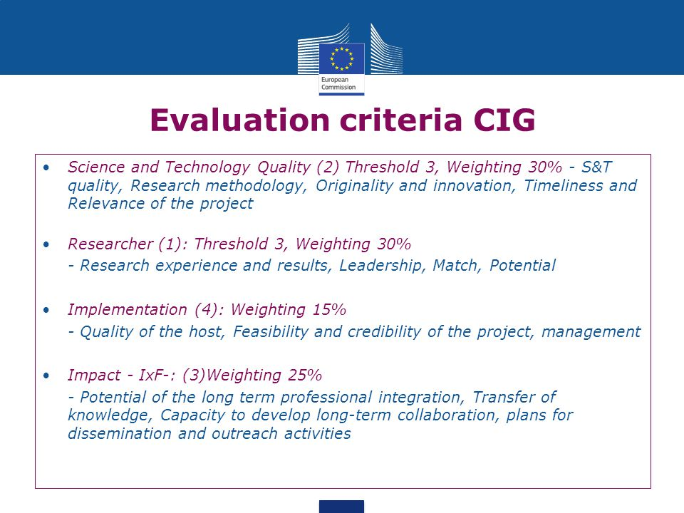 Evaluation criteria CIG Science and Technology Quality (2) Threshold 3, Weighting 30% - S&T quality, Research methodology, Originality and innovation, Timeliness and Relevance of the project Researcher (1): Threshold 3, Weighting 30% - Research experience and results, Leadership, Match, Potential Implementation (4): Weighting 15% - Quality of the host, Feasibility and credibility of the project, management Impact - IxF-: (3)Weighting 25% - Potential of the long term professional integration, Transfer of knowledge, Capacity to develop long-term collaboration, plans for dissemination and outreach activities