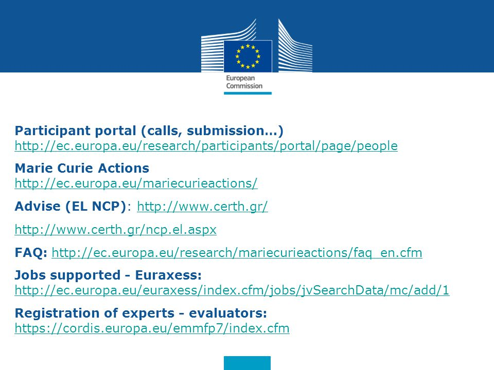 Date: in 12 pts Participant portal (calls, submission…) http://ec.europa.eu/research/participants/portal/page/people Marie Curie Actions http://ec.europa.eu/mariecurieactions/ Advise (EL NCP): http://www.certh.gr/http://www.certh.gr/ http://www.certh.gr/ncp.el.aspx FAQ: http://ec.europa.eu/research/mariecurieactions/faq_en.cfmhttp://ec.europa.eu/research/mariecurieactions/faq_en.cfm Jobs supported - Euraxess: http://ec.europa.eu/euraxess/index.cfm/jobs/jvSearchData/mc/add/1 http://ec.europa.eu/euraxess/index.cfm/jobs/jvSearchData/mc/add/1 Registration of experts - evaluators: https://cordis.europa.eu/emmfp7/index.cfm https://cordis.europa.eu/emmfp7/index.cfm