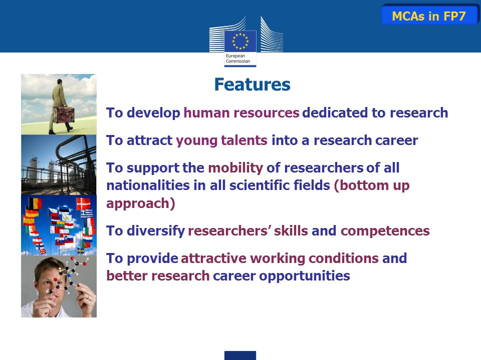 To develop human resources dedicated to research To attract young talents into a research career To support the mobility of researchers of all nationalities in all scientific fields (bottom up approach) To diversify researchers' skills and competences To provide attractive working conditions and better research career opportunities Features MCAs in FP7
