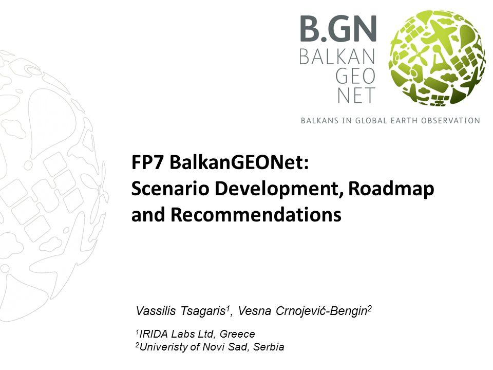 FP7 BalkanGEONet: Scenario Development, Roadmap and Recommendations Vassilis Tsagaris 1, Vesna Crnojević-Bengin 2 1 IRIDA Labs Ltd, Greece 2 Univerist