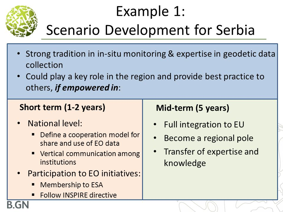 Example 1: Scenario Development for Serbia Short term (1-2 years) National level:  Define a cooperation model for share and use of EO data  Vertical