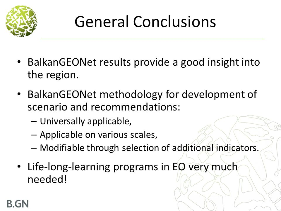 General Conclusions BalkanGEONet results provide a good insight into the region. BalkanGEONet methodology for development of scenario and recommendati