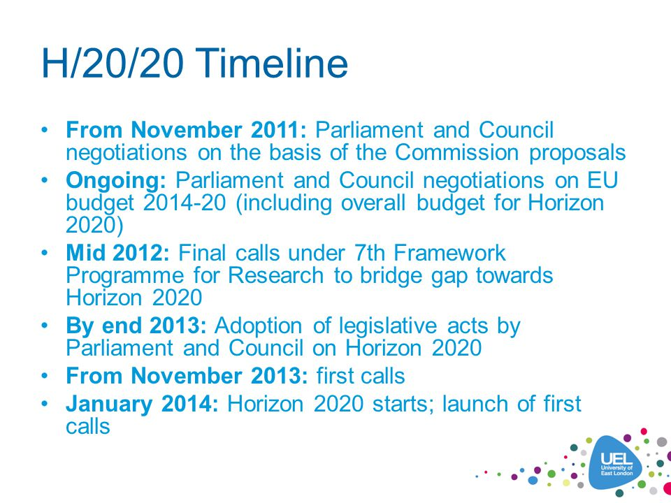 H/20/20 Timeline From November 2011: Parliament and Council negotiations on the basis of the Commission proposals Ongoing: Parliament and Council negotiations on EU budget 2014-20 (including overall budget for Horizon 2020) Mid 2012: Final calls under 7th Framework Programme for Research to bridge gap towards Horizon 2020 By end 2013: Adoption of legislative acts by Parliament and Council on Horizon 2020 From November 2013: first calls January 2014: Horizon 2020 starts; launch of first calls