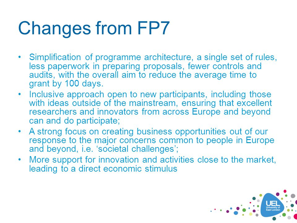 Changes from FP7 Simplification of programme architecture, a single set of rules, less paperwork in preparing proposals, fewer controls and audits, with the overall aim to reduce the average time to grant by 100 days.