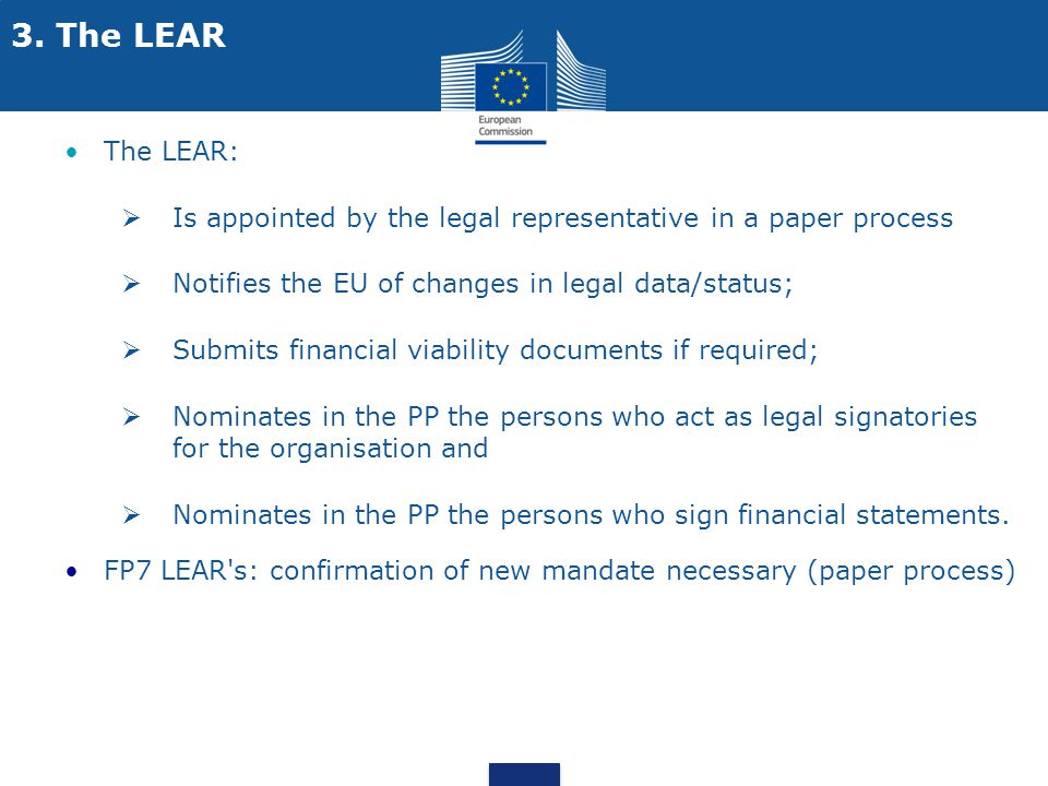 3. The LEAR The LEAR:  Is appointed by the legal representative in a paper process  Notifies the EU of changes in legal data/status;  Submits finan