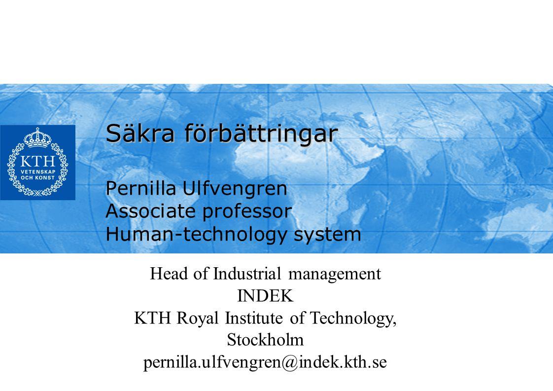 Säkra förbättringar Pernilla Ulfvengren Associate professor Human-technology system Head of Industrial management INDEK KTH Royal Institute of Technology, Stockholm pernilla.ulfvengren@indek.kth.se