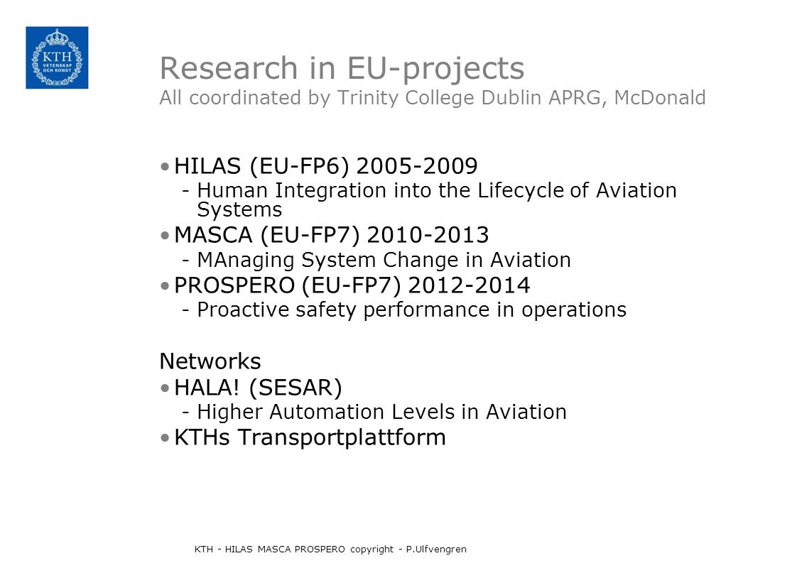 Research in EU-projects All coordinated by Trinity College Dublin APRG, McDonald HILAS (EU-FP6) 2005-2009 -Human Integration into the Lifecycle of Aviation Systems MASCA (EU-FP7) 2010-2013 -MAnaging System Change in Aviation PROSPERO (EU-FP7) 2012-2014 -Proactive safety performance in operations Networks HALA.