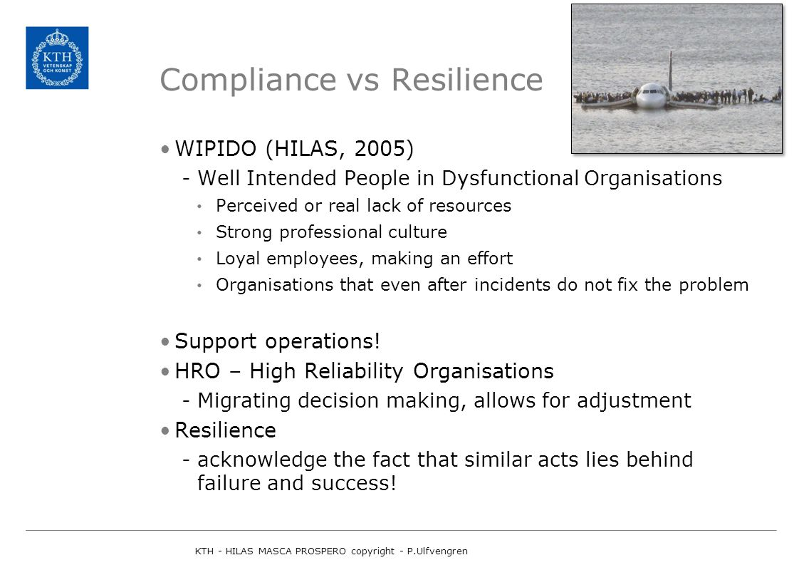 Compliance vs Resilience WIPIDO (HILAS, 2005) -Well Intended People in Dysfunctional Organisations Perceived or real lack of resources Strong professional culture Loyal employees, making an effort Organisations that even after incidents do not fix the problem Support operations.