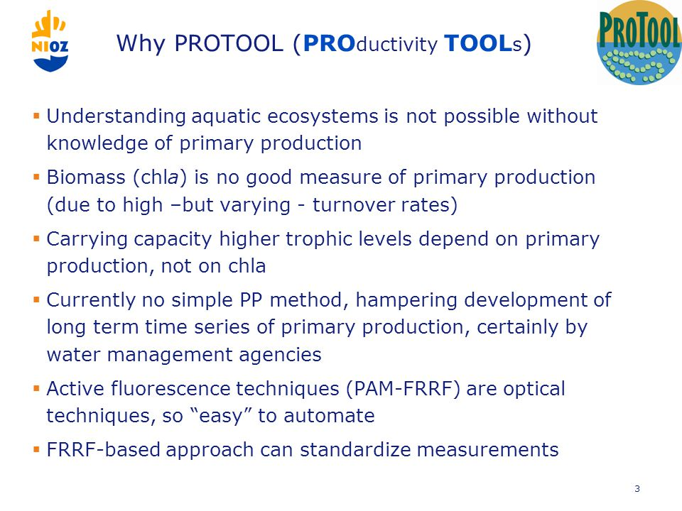 Why PROTOOL (PRO ductivity TOOL s )  Understanding aquatic ecosystems is not possible without knowledge of primary production  Biomass (chla) is no good measure of primary production (due to high –but varying - turnover rates)  Carrying capacity higher trophic levels depend on primary production, not on chla  Currently no simple PP method, hampering development of long term time series of primary production, certainly by water management agencies  Active fluorescence techniques (PAM-FRRF) are optical techniques, so easy to automate  FRRF-based approach can standardize measurements 3