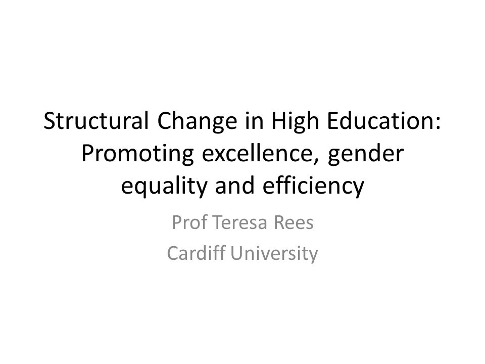 Structural Change in High Education: Promoting excellence, gender equality and efficiency Prof Teresa Rees Cardiff University