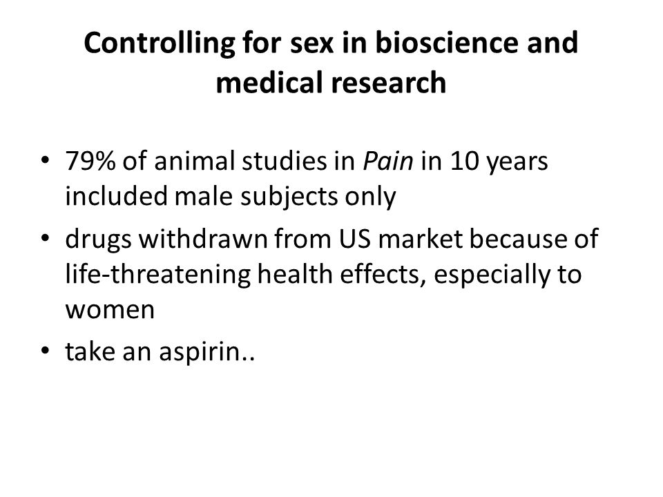 Controlling for sex in bioscience and medical research 79% of animal studies in Pain in 10 years included male subjects only drugs withdrawn from US market because of life-threatening health effects, especially to women take an aspirin..