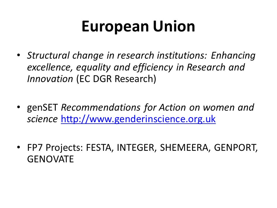 European Union Structural change in research institutions: Enhancing excellence, equality and efficiency in Research and Innovation (EC DGR Research) genSET Recommendations for Action on women and science http://www.genderinscience.org.ukhttp://www.genderinscience.org.uk FP7 Projects: FESTA, INTEGER, SHEMEERA, GENPORT, GENOVATE