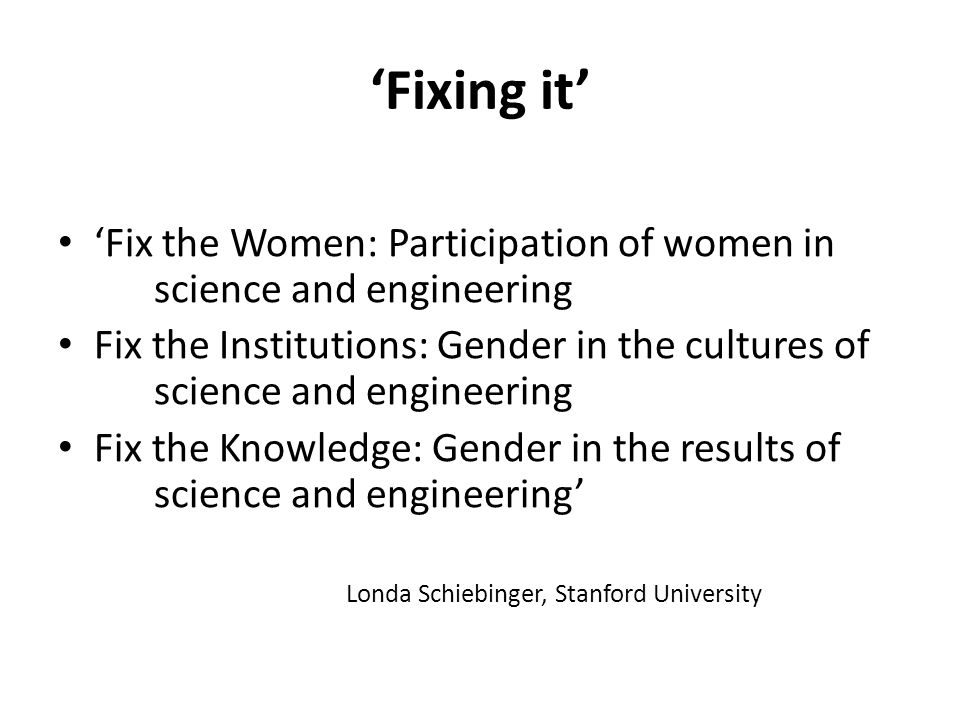 'Fixing it' 'Fix the Women: Participation of women in science and engineering Fix the Institutions: Gender in the cultures of science and engineering Fix the Knowledge: Gender in the results of science and engineering' Londa Schiebinger, Stanford University