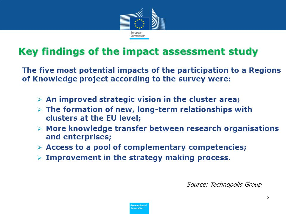 Policy Research and Innovation Research and Innovation The five most potential impacts of the participation to a Regions of Knowledge project according to the survey were:  An improved strategic vision in the cluster area;  The formation of new, long-term relationships with clusters at the EU level;  More knowledge transfer between research organisations and enterprises;  Access to a pool of complementary competencies;  Improvement in the strategy making process.