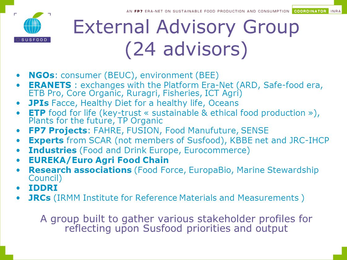External Advisory Group (24 advisors) NGOs: consumer (BEUC), environment (BEE) ERANETS : exchanges with the Platform Era-Net (ARD, Safe-food era, ETB Pro, Core Organic, Ruragri, Fisheries, ICT Agri) JPIs Facce, Healthy Diet for a healthy life, Oceans ETP food for life (key-trust « sustainable & ethical food production »), Plants for the future, TP Organic FP7 Projects: FAHRE, FUSION, Food Manufuture, SENSE Experts from SCAR (not members of Susfood), KBBE net and JRC-IHCP Industries (Food and Drink Europe, Eurocommerce) EUREKA/Euro Agri Food Chain Research associations (Food Force, EuropaBio, Marine Stewardship Council) IDDRI JRCs (IRMM Institute for Reference Materials and Measurements ) A group built to gather various stakeholder profiles for reflecting upon Susfood priorities and output