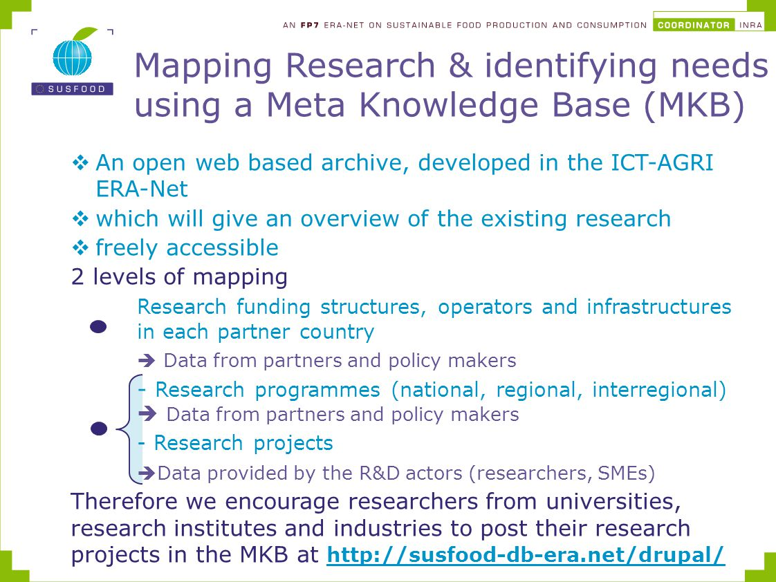  An open web based archive, developed in the ICT-AGRI ERA-Net  which will give an overview of the existing research  freely accessible 2 levels of mapping Research funding structures, operators and infrastructures in each partner country  Data from partners and policy makers - Research programmes (national, regional, interregional)  Data from partners and policy makers - Research projects  Data provided by the R&D actors (researchers, SMEs) Therefore we encourage researchers from universities, research institutes and industries to post their research projects in the MKB at http://susfood-db-era.net/drupal/ http://susfood-db-era.net/drupal/ Mapping Research & identifying needs using a Meta Knowledge Base (MKB)