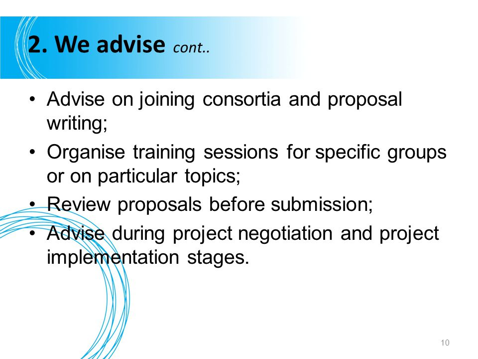 2. We advise cont.. Advise on joining consortia and proposal writing; Organise training sessions for specific groups or on particular topics; Review p