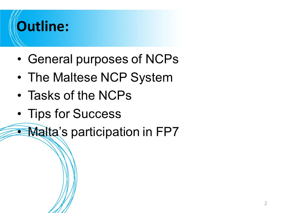 Outline: General purposes of NCPs The Maltese NCP System Tasks of the NCPs Tips for Success Malta's participation in FP7 2