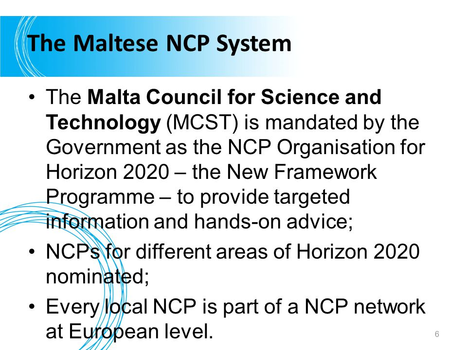 The Maltese NCP System The Malta Council for Science and Technology (MCST) is mandated by the Government as the NCP Organisation for Horizon 2020 – th