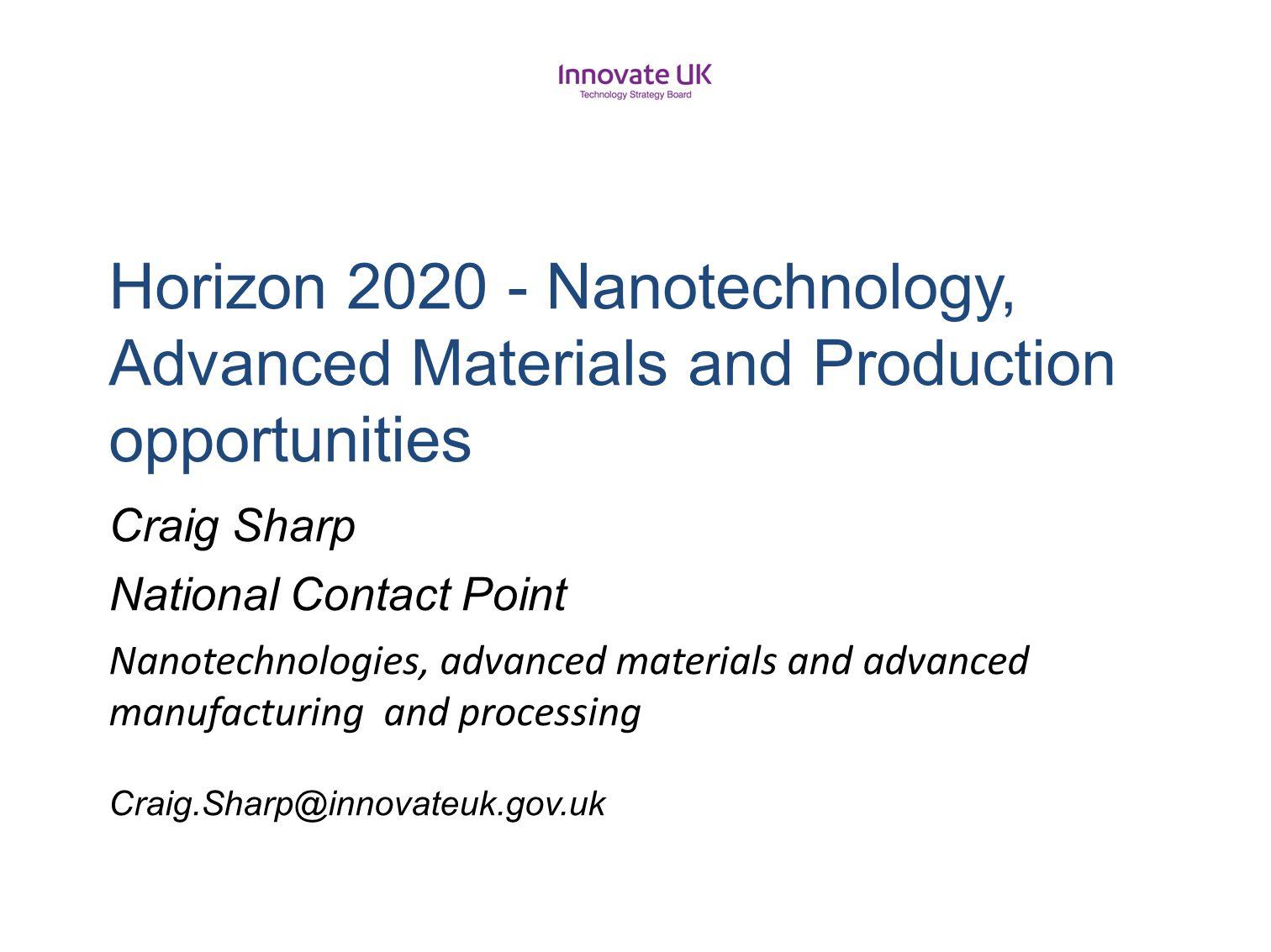H2020UK Horizon 2020 - Nanotechnology, Advanced Materials and Production opportunities Craig Sharp National Contact Point Nanotechnologies, advanced materials and advanced manufacturing and processing Craig.Sharp@innovateuk.gov.uk