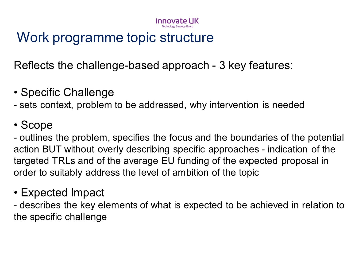Work programme topic structure Reflects the challenge-based approach - 3 key features: Specific Challenge - sets context, problem to be addressed, why