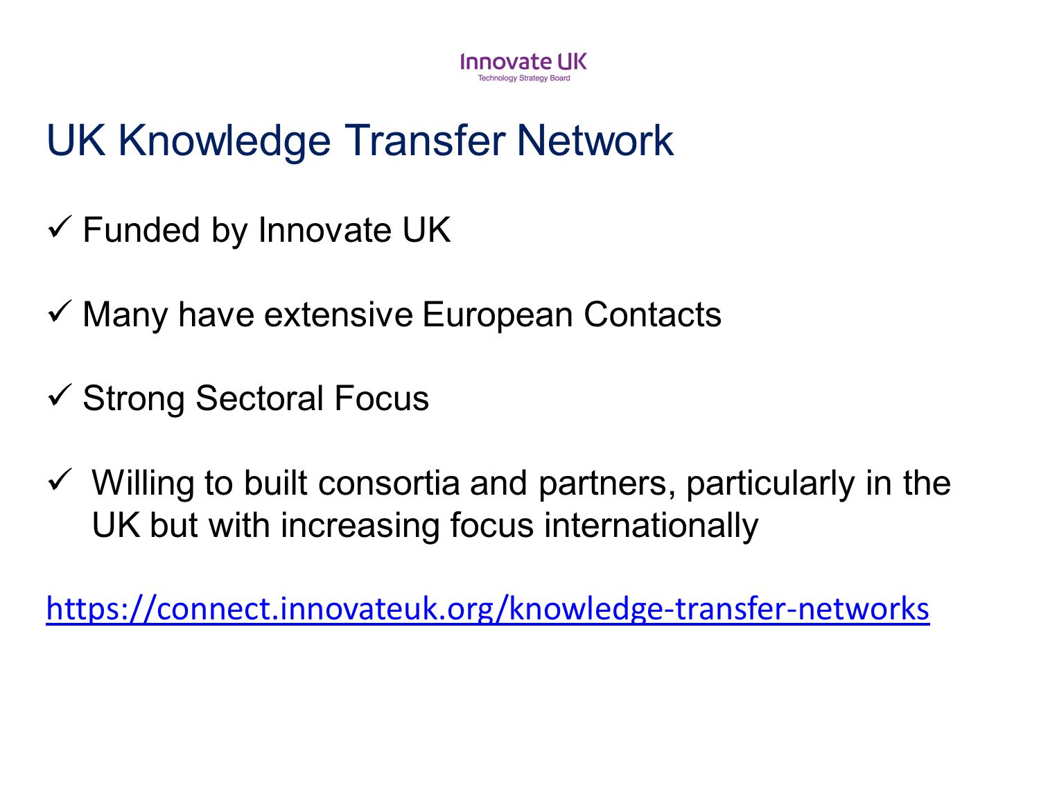 UK Knowledge Transfer Network Funded by Innovate UK Many have extensive European Contacts Strong Sectoral Focus Willing to built consortia and partner