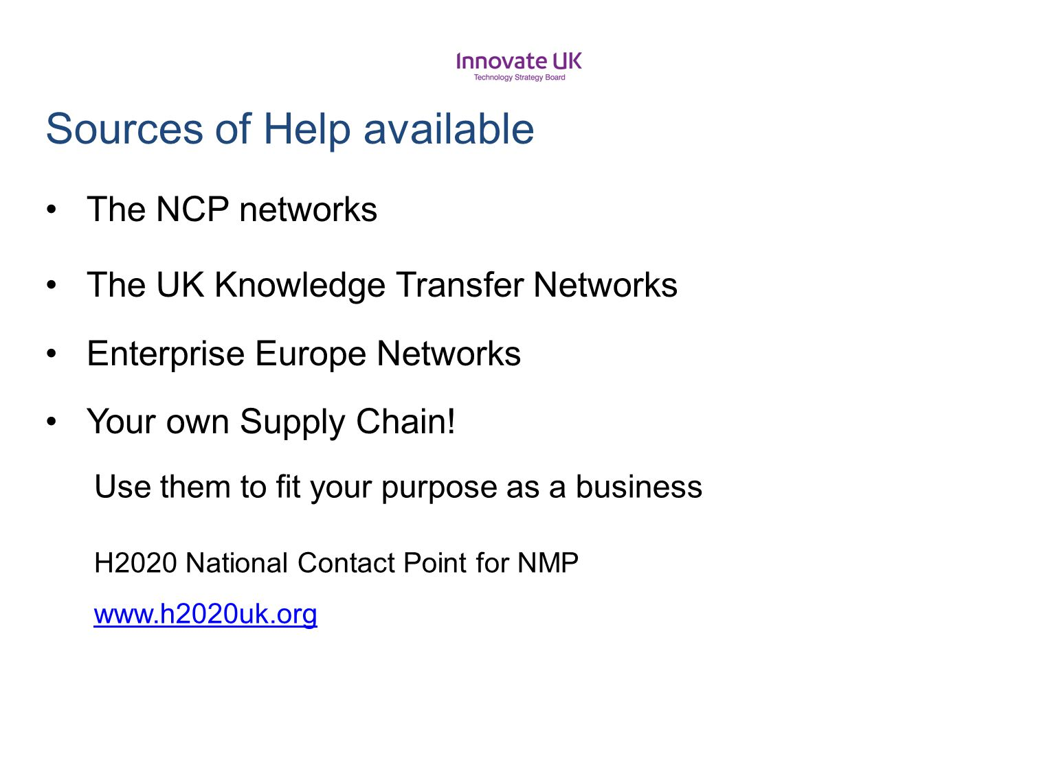Use them to fit your purpose as a business H2020 National Contact Point for NMP www.h2020uk.org Sources of Help available The NCP networks The UK Know