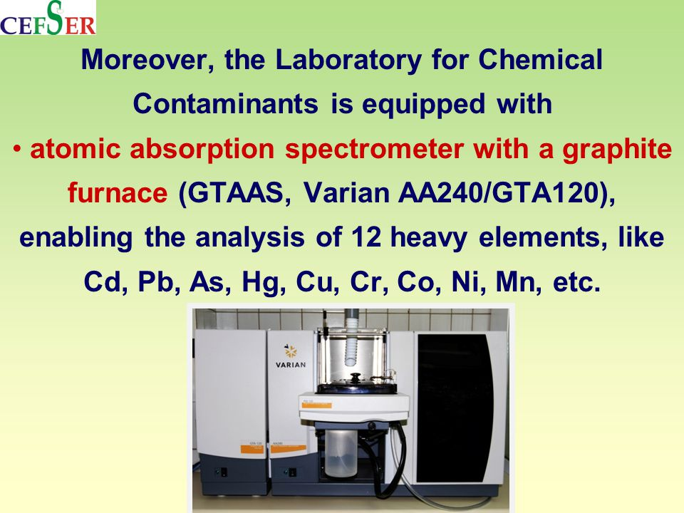 Moreover, the Laboratory for Chemical Contaminants is equipped with atomic absorption spectrometer with a graphite furnace (GTAAS, Varian AA240/GTA120), enabling the analysis of 12 heavy elements, like Cd, Pb, As, Hg, Cu, Cr, Co, Ni, Mn, etc.