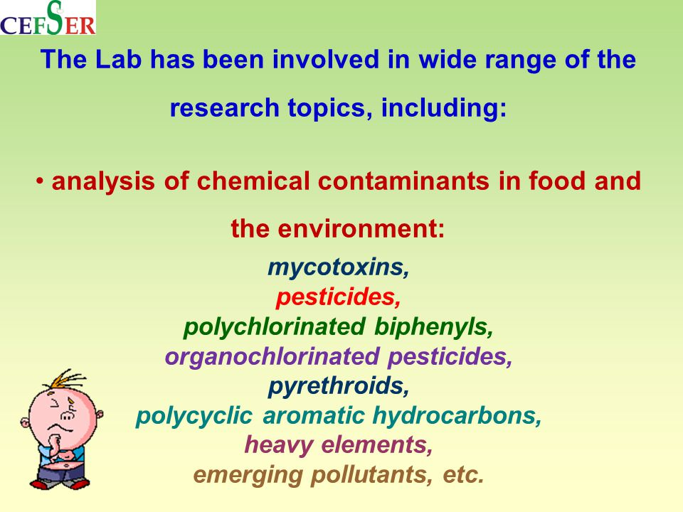 The Lab has been involved in wide range of the research topics, including: analysis of chemical contaminants in food and the environment: mycotoxins, pesticides, polychlorinated biphenyls, organochlorinated pesticides, pyrethroids, polycyclic aromatic hydrocarbons, heavy elements, emerging pollutants, etc.