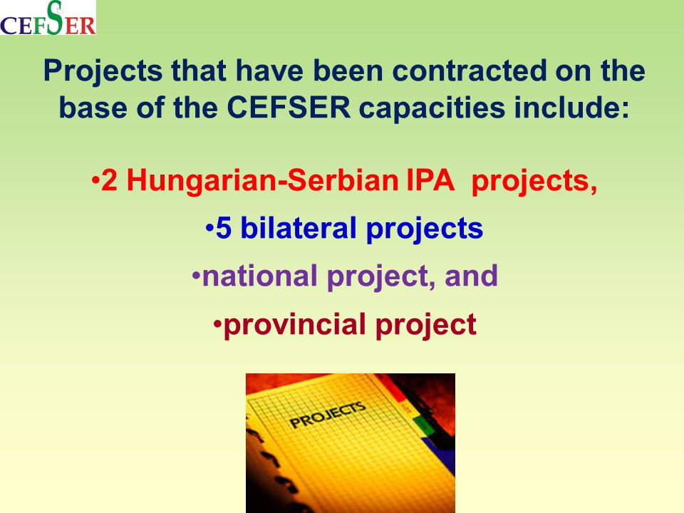 Projects that have been contracted on the base of the CEFSER capacities include: 2 Hungarian-Serbian IPA projects, 5 bilateral projects national project, and provincial project