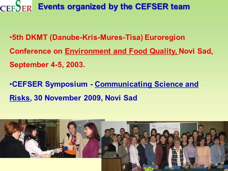 Events organized by the CEFSER team 5th DKMT (Danube-Kris-Mures-Tisa) Euroregion Conference on Environment and Food Quality, Novi Sad, September 4-5, 2003.