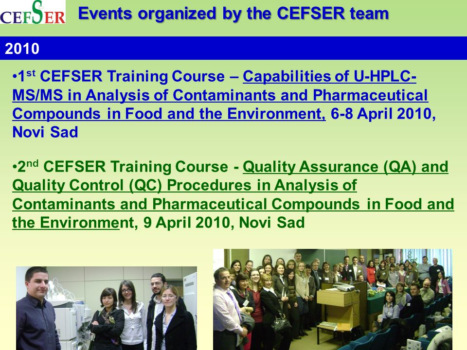 Events organized by the CEFSER team 1 st CEFSER Training Course – Capabilities of U-HPLC- MS/MS in Аnalysis of Contaminants and Pharmaceutical Compounds in Food and the Environment, 6-8 April 2010, Novi Sad 2 nd CEFSER Training Course - Quality Assurance (QA) and Quality Control (QC) Procedures in Analysis of Contaminants and Pharmaceutical Compounds in Food and the Environment, 9 April 2010, Novi Sad 2010