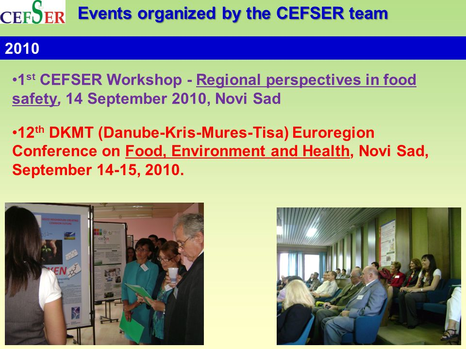 Events organized by the CEFSER team 1 st CEFSER Workshop - Regional perspectives in food safety, 14 September 2010, Novi Sad 12 th DKMT (Danube-Kris-Mures-Tisa) Euroregion Conference on Food, Environment and Health, Novi Sad, September 14-15, 2010.