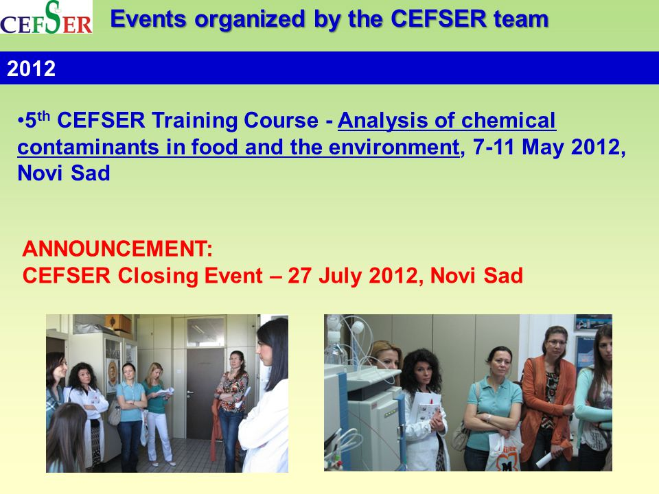 Events organized by the CEFSER team 5 th CEFSER Training Course - Analysis of chemical contaminants in food and the environment, 7-11 May 2012, Novi Sad 2012 ANNOUNCEMENT: CEFSER Closing Event – 27 July 2012, Novi Sad