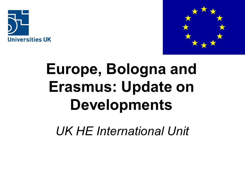 Europe, Bologna and Erasmus: Update on Developments UK HE International Unit