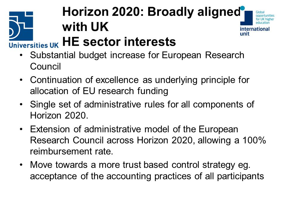 Horizon 2020: Broadly aligned with UK HE sector interests Substantial budget increase for European Research Council Continuation of excellence as underlying principle for allocation of EU research funding Single set of administrative rules for all components of Horizon 2020.