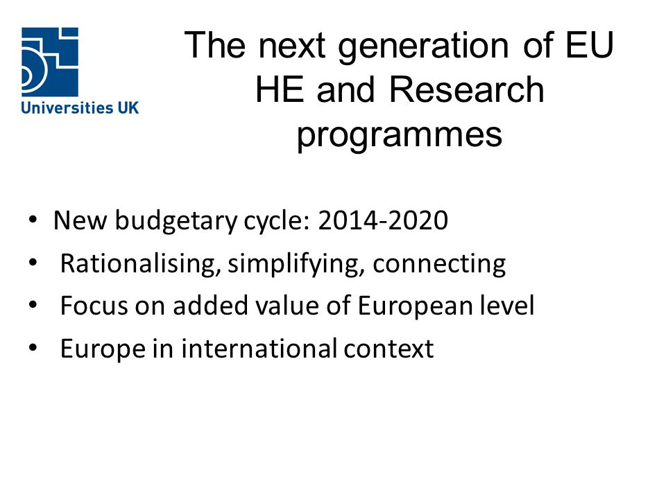 The next generation of EU HE and Research programmes New budgetary cycle: 2014-2020 Rationalising, simplifying, connecting Focus on added value of European level Europe in international context