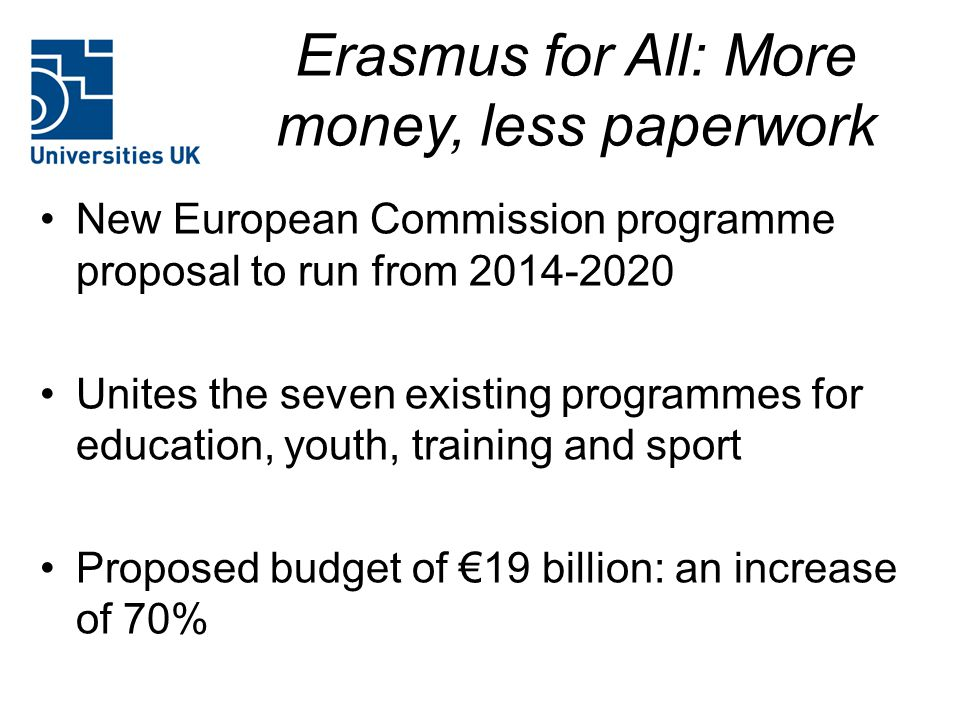 Erasmus for All: More money, less paperwork New European Commission programme proposal to run from 2014-2020 Unites the seven existing programmes for education, youth, training and sport Proposed budget of €19 billion: an increase of 70%