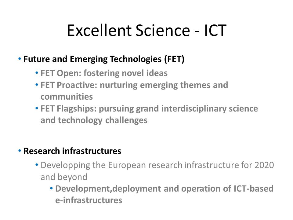 Excellent Science - ICT Future and Emerging Technologies (FET) FET Open: fostering novel ideas FET Proactive: nurturing emerging themes and communities FET Flagships: pursuing grand interdisciplinary science and technology challenges Research infrastructures Developping the European research infrastructure for 2020 and beyond Development,deployment and operation of ICT-based e-infrastructures