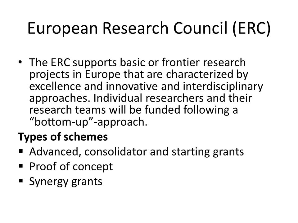 European Research Council (ERC) The ERC supports basic or frontier research projects in Europe that are characterized by excellence and innovative and